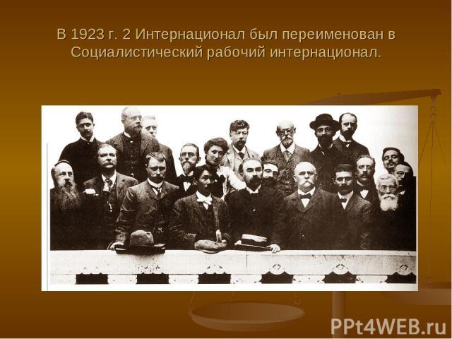 В 1923 г. 2 Интернационал был переименован в Социалистический рабочий интернационал.
