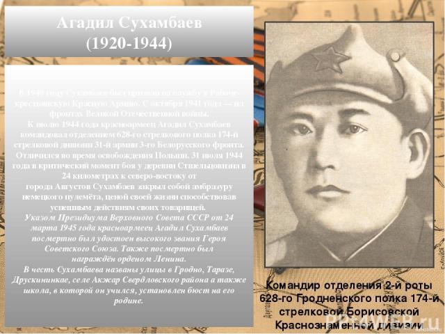 В1940 годуСухамбаев был призван на службу в Рабоче-крестьянскую Красную Армию. С октября1941 года — на фронтах Великой Отечественной войны. К июлю1944 годакрасноармеец Агадил Сухамбаев командовал отделением 628-го стрелкового полка 174-й стрелк…