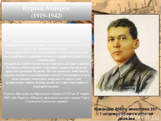 Когда началась война, Нуркен был курсантом Оренбургского авиаучилища. Закончив его, молодой летчик сразу же отправился на фронт. 19 декабря 1942 года бесстрашный летчик совершил свой последний полет, совершив подвиг, который обессмертил его славное …