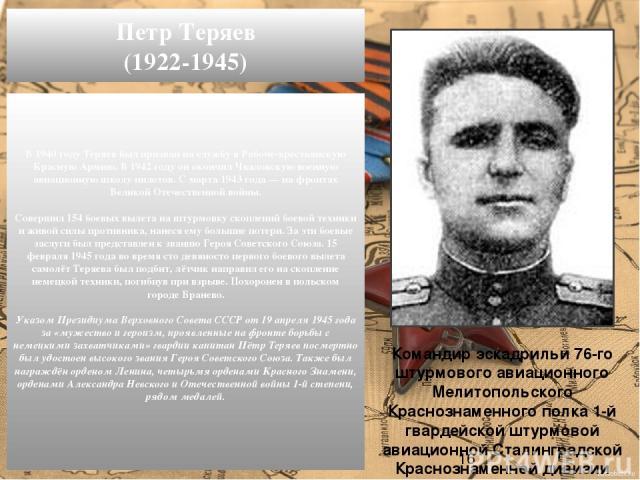 В1940 годуТеряев был призван на службу в Рабоче-крестьянскую Красную Армию. В1942 годуон окончил Чкаловскую военную авиационную школу пилотов. С марта1943 года— на фронтах Великой Отечественной войны. Совершил 154 боевых вылета на штурмовку ск…