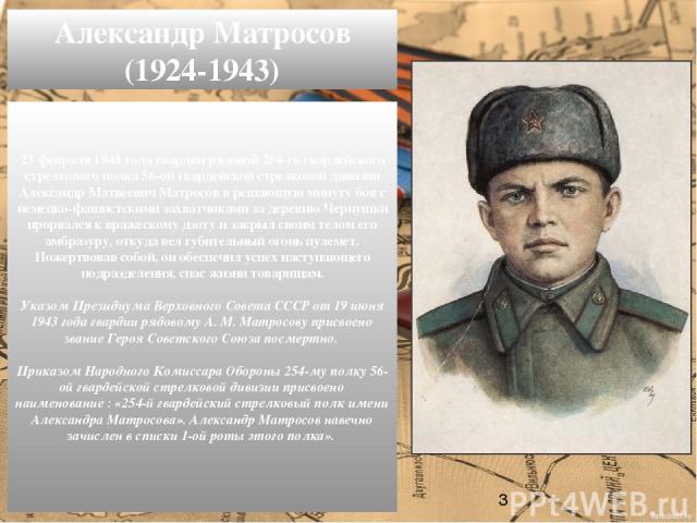 23 февраля 1943 года гвардии рядовой 254-го гвардейского стрелкового полка 56-ой гвардейской стрелковой дивизии Александр Матвеевич Матросов в решающую минуту боя с немецко-фашистскими захватчиками за деревню Чернушки прорвался к вражескому дзоту и …