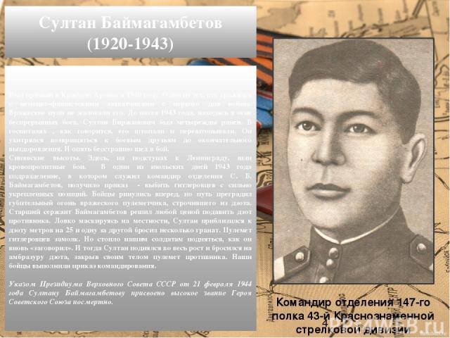 Был призван в Красную Армию в 1940 году. Один из тех, кто сражался с немецко-фашистскими захватчиками с первого дня войны. Вражеские пули не жаловали его. До июля 1943 года, находясь в огне беспрерывных боев, Султан Биржанович был четырежды ранен. В…