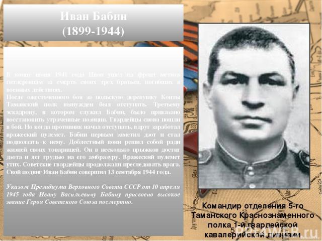 В конце июня 1941 года Иван ушел на фронт мстить гитлеровцам за смерть своих трех братьев, погибших в военных действиях. После ожесточенного боя за польскую деревушку Конты Таманский полк вынужден был отступать. Третьему эскадрону, в котором служил …