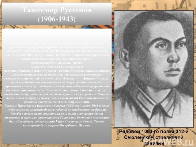 В апреле1942 года Рустемов был призван на службу в Рабоче-крестьянскую Красную Армию и направлен на фронт Великой Отечественной войны. К августу1943 годакрасноармеец Таштемир был стрелком 1083-го стрелкового полка 312-й стрелковой дивизии5-й арм…