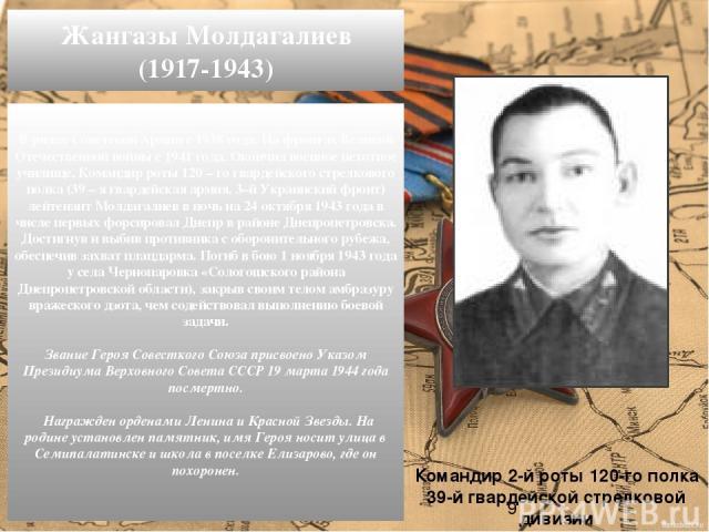 В рядах Советской Армии с 1938 года. На фронтах Великой Отечественной войны с 1941 года. Окончил военное пехотное училище. Командир роты 120 – го гвардейского стрелкового полка (39 – я гвардейская армия, 3–й Украинский фронт) лейтенант Молдагалиев в…