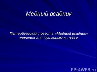 Медный всадник Петербургская повесть «Медный всадник» написана А.С.Пушкиным в 18
