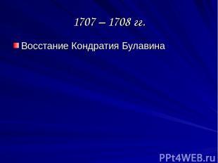 1707 – 1708 гг. Восстание Кондратия Булавина