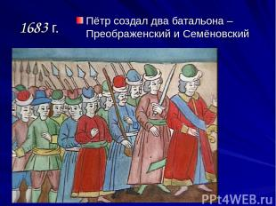 1683 г. Пётр создал два батальона – Преображенский и Семёновский