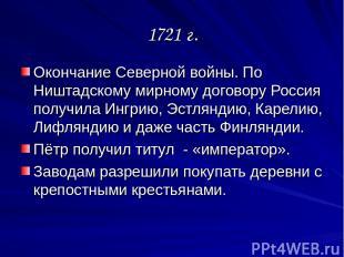 1721 г. Окончание Северной войны. По Ништадскому мирному договору Россия получил