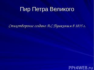 Пир Петра Великого Стихотворение создано А.С.Пушкиным в 1835 г.