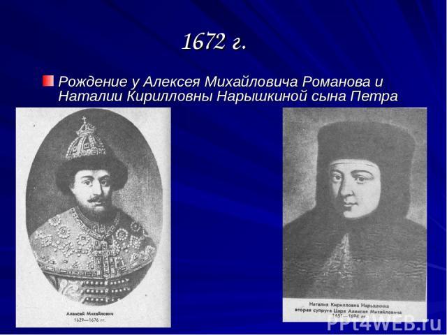 1672 г. Рождение у Алексея Михайловича Романова и Наталии Кирилловны Нарышкиной сына Петра