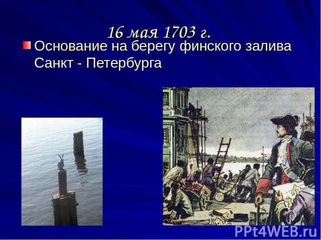 16 мая 1703 г. Основание на берегу финского залива Санкт - Петербурга