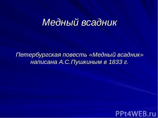 Медный всадник Петербургская повесть «Медный всадник» написана А.С.Пушкиным в 1833 г.