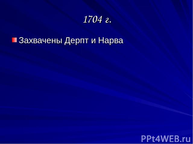 1704 г. Захвачены Дерпт и Нарва