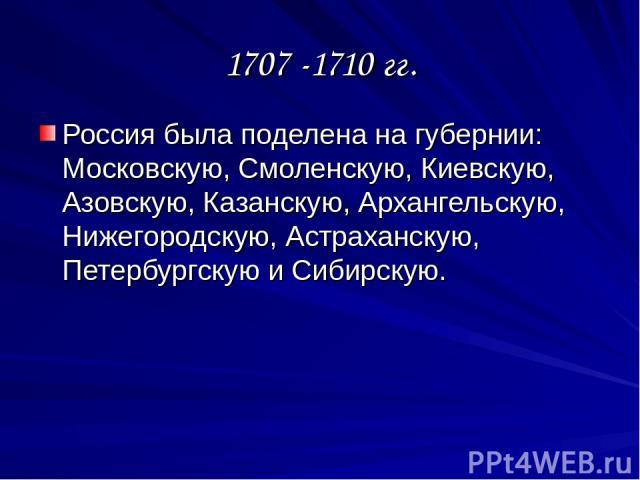1707 -1710 гг. Россия была поделена на губернии: Московскую, Смоленскую, Киевскую, Азовскую, Казанскую, Архангельскую, Нижегородскую, Астраханскую, Петербургскую и Сибирскую.
