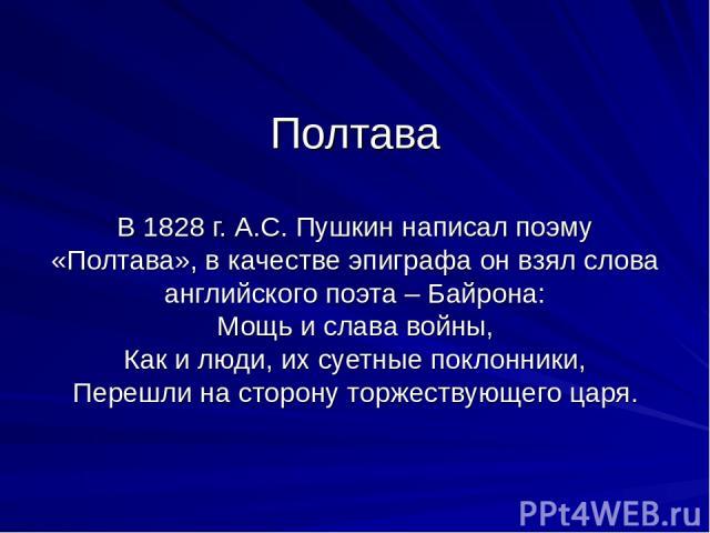 Полтава В 1828 г. А.С. Пушкин написал поэму «Полтава», в качестве эпиграфа он взял слова английского поэта – Байрона: Мощь и слава войны, Как и люди, их суетные поклонники, Перешли на сторону торжествующего царя.