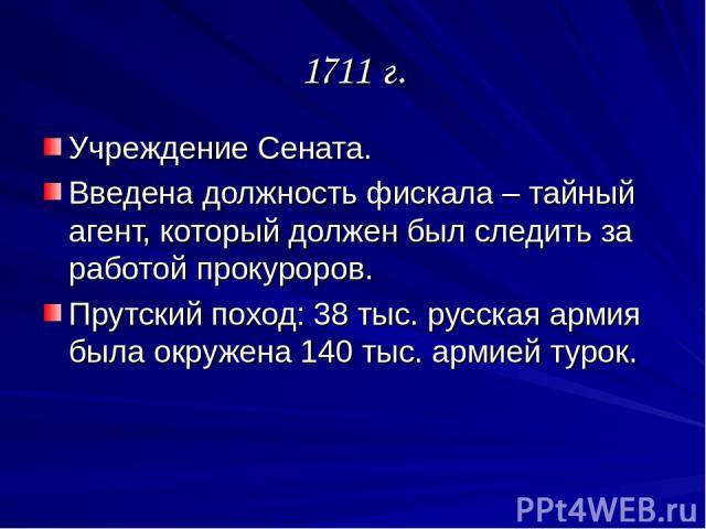 1711 г. Учреждение Сената. Введена должность фискала – тайный агент, который должен был следить за работой прокуроров. Прутский поход: 38 тыс. русская армия была окружена 140 тыс. армией турок.