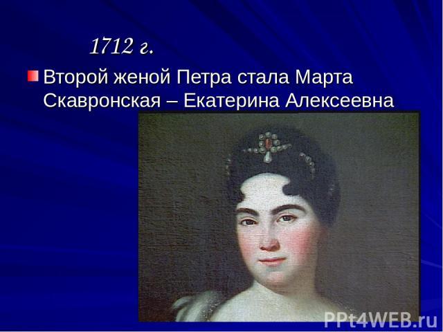 1712 г. Второй женой Петра стала Марта Скавронская – Екатерина Алексеевна