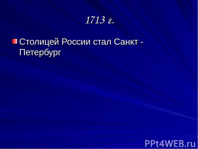 1713 г. Столицей России стал Санкт - Петербург