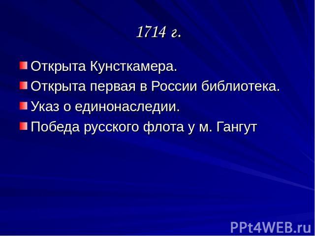 1714 г. Открыта Кунсткамера. Открыта первая в России библиотека. Указ о единонаследии. Победа русского флота у м. Гангут