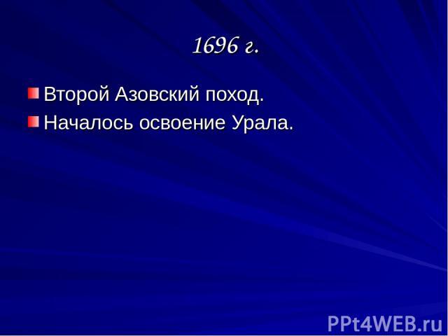 1696 г. Второй Азовский поход. Началось освоение Урала.