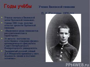 Годы учёбы Ученик Виленской гимназии П.А.Столыпин. 1876 год Учился сначала в В