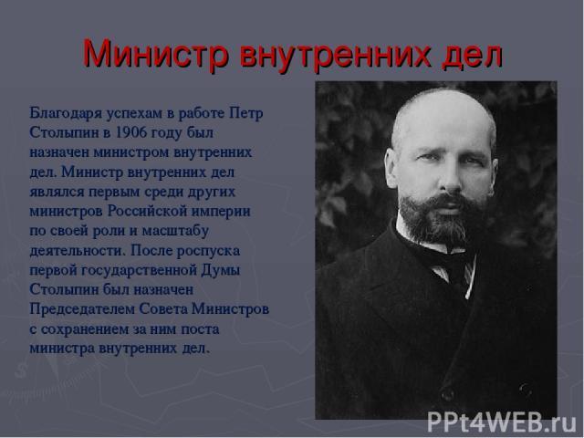 Министр внутренних дел Благодаря успехам в работе Петр Столыпин в 1906 году был назначен министром внутренних дел. Министр внутренних дел являлся первым среди других министров Российской империи по своей роли и масштабу деятельности. После роспуска …