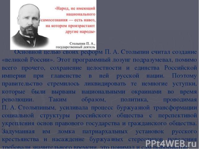 Основной целью своих реформ П.А.Столыпин считал создание «великой России». Этот программный лозунг подразумевал, помимо всего прочего, сохранение целостности и единства Российской империи при главенстве в ней русской нации. Поэтому правительство с…