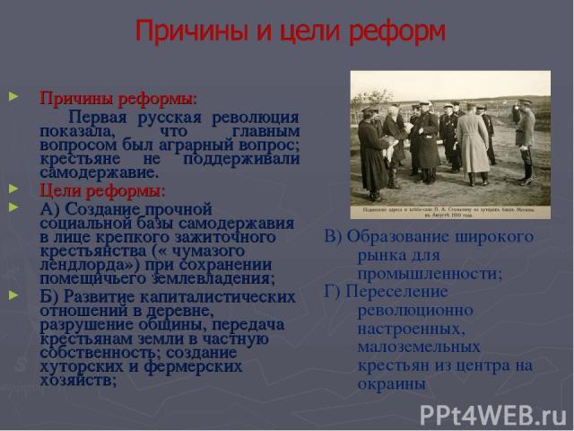Причины реформы: Первая русская революция показала, что главным вопросом был аграрный вопрос; крестьяне не поддерживали самодержавие. Цели реформы: А) Создание прочной социальной базы самодержавия в лице крепкого зажиточного крестьянства (« чумазого…