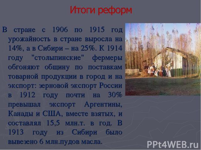 В стране с 1906 по 1915 год урожайность в стране выросла на 14%, а в Сибири – на 25%. К 1914 году