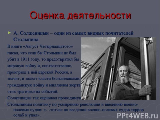 Оценка деятельности А. Солженицын – один из самых видных почитателей Столыпина В книге «Август Четырнадцатого» писал, что если бы Столыпин не был убит в 1911 году, то предотвратил бы мировую войну и, соответственно, проигрыш в ней царской России, а …