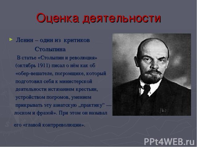 Оценка деятельности Ленин – один из критиков Столыпина В статье «Столыпин и революция» (октябрь 1911) писал о нём как об «обер-вешателе, погромщике, который подготовил себя к министерской деятельности истязанием крестьян, устройством погромов, умени…