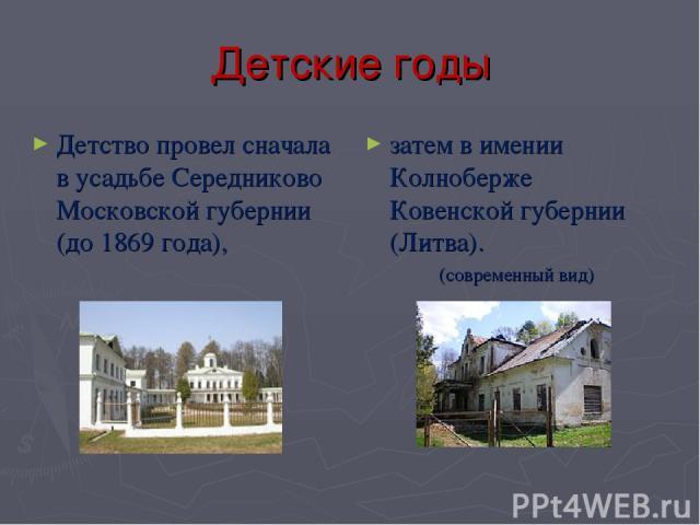 Детские годы Детство провел сначала в усадьбе Середниково Московской губернии (до 1869 года), затем в имении Колноберже Ковенской губернии (Литва). (современный вид)