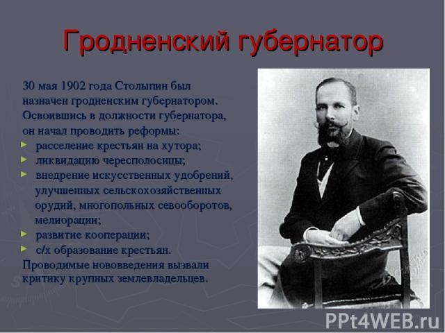 Гродненский губернатор 30 мая 1902 года Столыпин был назначен гродненским губернатором. Освоившись в должности губернатора, он начал проводить реформы: расселение крестьян на хутора; ликвидацию чересполосицы; внедрение искусственных удобрений, улучш…