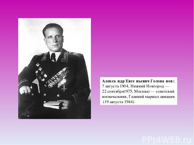 Алекса ндр Евге ньевич Голова нов(7 августа1904,Нижний Новгород—22 сентября1975,Москва)— советский военачальник,Главный маршал авиации(19 августа1944)