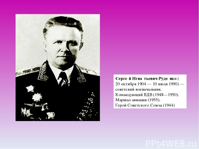 Серге й Игна тьевич Руде нко(20 октября1904—10 июля1990)— советскийвоеначальник.Командующий ВДВ(1948—1950).Маршал авиации(1955).Герой Советского Союза(1944)