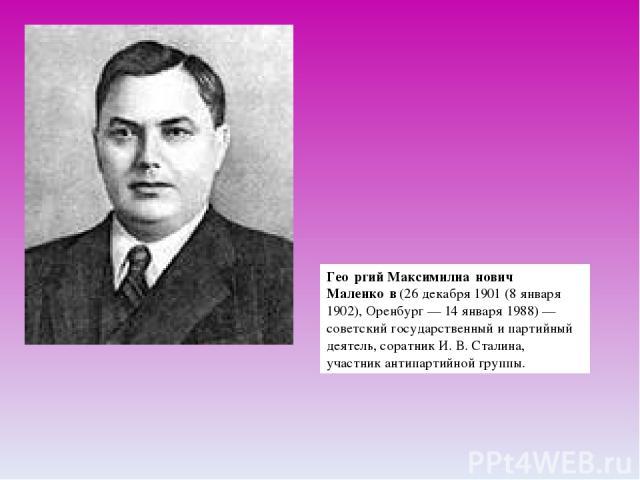 Гео ргий Максимилиа нович Маленко в(26декабря 1901(8января1902),Оренбург—14 января1988)—советскийгосударственный и партийный деятель, соратникИ.В.Сталина, участникантипартийной группы.