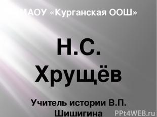 МАОУ «Курганская ООШ» Н.С. Хрущёв Учитель истории В.П. Шишигина 2014