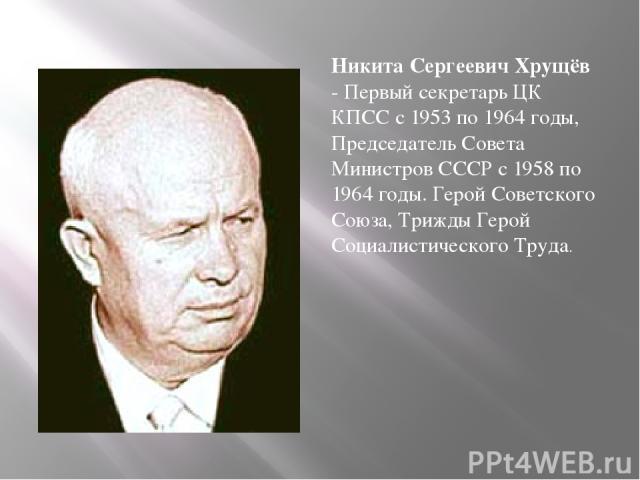 Никита Сергеевич Хрущёв - Первый секретарь ЦК КПСС с 1953 по 1964 годы, Председатель Совета Министров СССР с 1958 по 1964 годы. Герой Советского Союза, Трижды Герой Социалистического Труда.