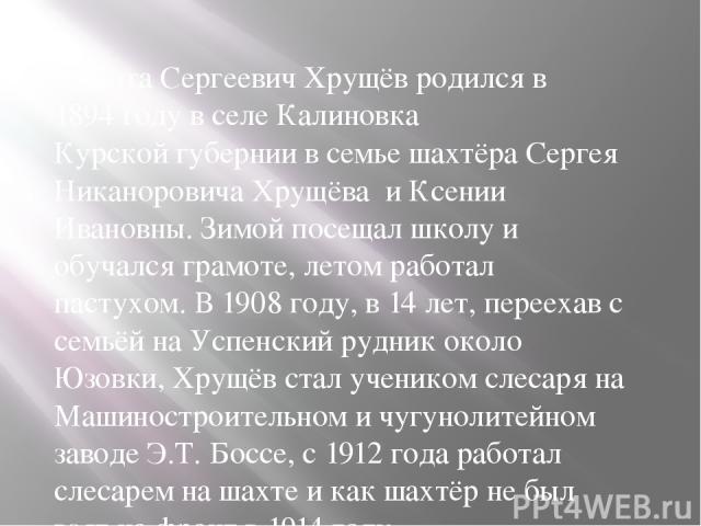 Никита Сергеевич Хрущёв родился в1894 годув селеКалиновкаКурской губерниив семье шахтёра Сергея Никаноровича Хрущёва и Ксении Ивановны. Зимой посещал школу и обучался грамоте, летом работал пастухом. В1908 году, в 14 лет, переехав с семьёй на …