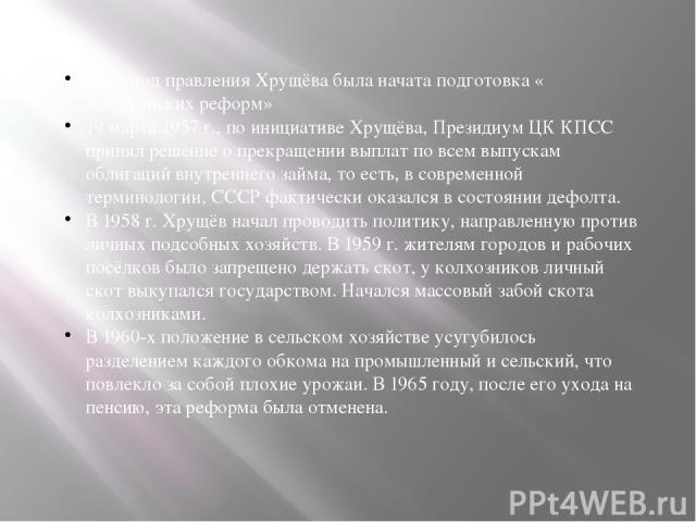 В период правления Хрущёва была начата подготовка «Косыгинских реформ» 19 марта1957г., по инициативе Хрущёва, Президиум ЦК КПСС принял решение о прекращении выплат по всем выпускамоблигацийвнутреннего займа, то есть, в современной терминологии,…
