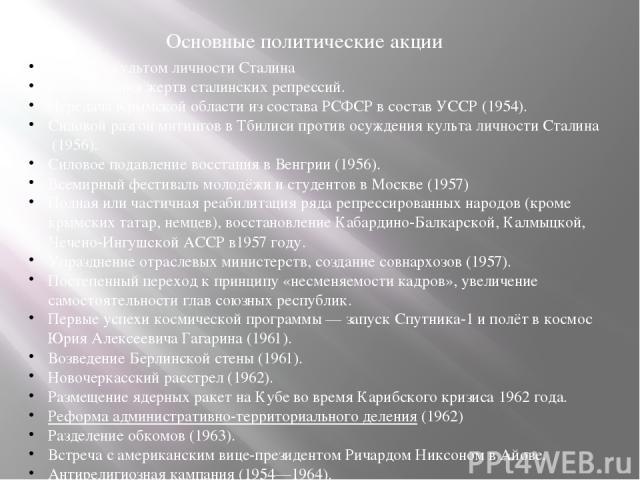 Основные политические акции Борьба скультом личности Сталина Реабилитация жертвсталинских репрессий. ПередачаКрымской областииз составаРСФСРв составУССР(1954). Силовой разгонмитингов в Тбилисипротивосуждения культа личности Сталина(1956)…
