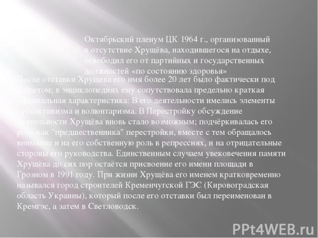 Октябрьский пленум ЦК 1964г., организованный в отсутствие Хрущёва, находившегося на отдыхе, освободил его от партийных и государственных должностей «по состоянию здоровья» После отставки Хрущёва его имя более 20 лет было фактически под запретом; в …