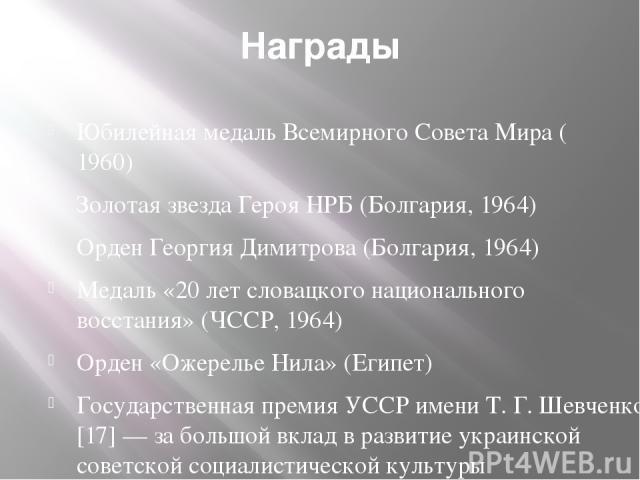 Награды Юбилейная медаль Всемирного Совета Мира (1960) Золотая звезда Героя НРБ (Болгария,1964) Орден Георгия Димитрова(Болгария,1964) Медаль «20 лет словацкого национального восстания» (ЧССР,1964) Орден «Ожерелье Нила»(Египет) Государственная …