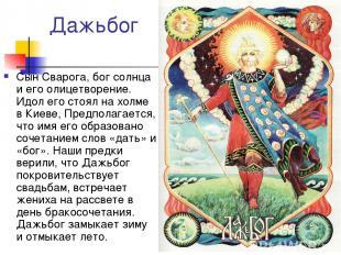 Дажьбог Сын Сварога, бог солнца и его олицетворение. Идол его стоял на холме в К