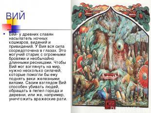 ВИЙ Вий- у древних славян насылатель ночных кошмаров, видений и привидений. У Ви