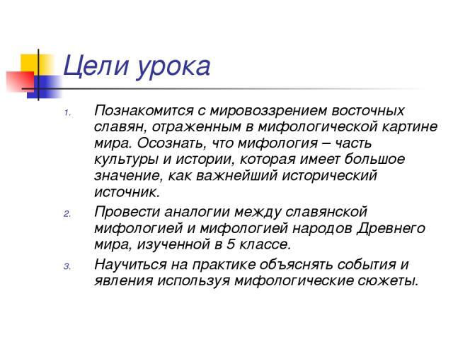 Цели урока Познакомится с мировоззрением восточных славян, отраженным в мифологической картине мира. Осознать, что мифология – часть культуры и истории, которая имеет большое значение, как важнейший исторический источник. Провести аналогии между сла…
