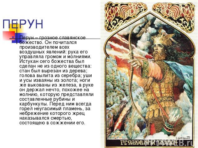 ПЕРУН Перун – грозное славянское божество. Он почитался производителем всех воздушных явлений: рука его управляла громом и молниями. Истукан сего божества был сделан не из одного вещества: стан был вырезан из дерева; голова вылита из серебра; уши и …