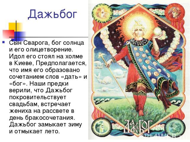 Дажьбог Сын Сварога, бог солнца и его олицетворение. Идол его стоял на холме в Киеве, Предполагается, что имя его образовано сочетанием слов «дать» и «бог». Наши предки верили, что Дажьбог покровительствует свадьбам, встречает жениха на рассвете в д…