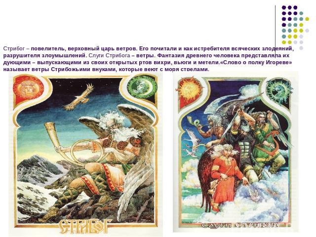 Стрибог – повелитель, верховный царь ветров. Его почитали и как истребителя всяческих злодеяний, разрушителя злоумышлений. Слуги Стрибога – ветры. Фантазия древнего человека представляла их дующими – выпускающими из своих открытых ртов вихри, вьюги …